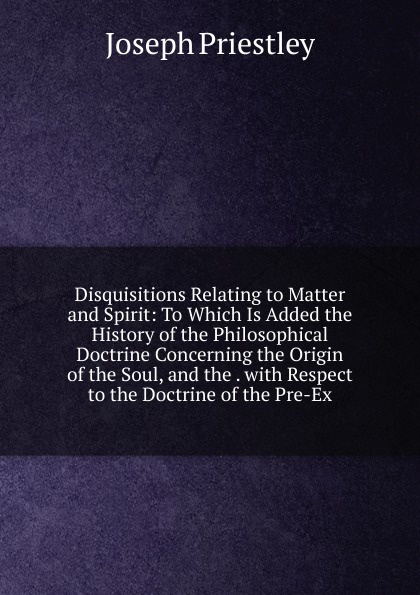 Joseph Priestley Disquisitions Relating to Matter and Spirit: To Which Is Added the History of the Philosophical Doctrine Concerning the Origin of the Soul, and the . with Respect to the Doctrine of the Pre-Ex цена в Москве и Питере