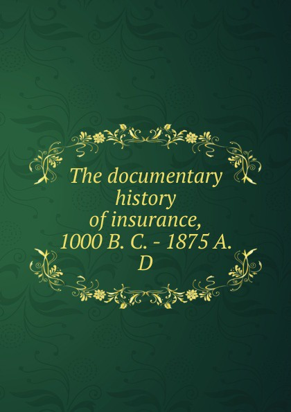 The documentary history of insurance, 1000 B. C. - 1875 A. D