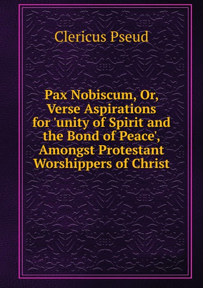Clericus Pax Nobiscum, Or, Verse Aspirations for .unity of Spirit and the Bond of Peace., Amongst Protestant Worshippers of Christ the worshippers