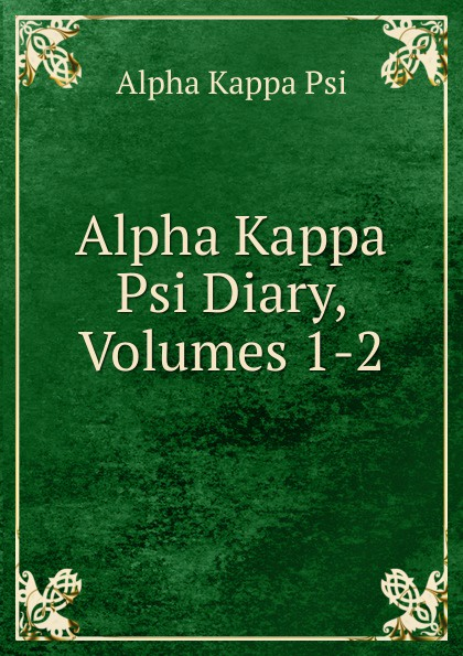 Alpha Kappa Psi Alpha Kappa Psi Diary, Volumes 1-2 kappa alpha massachusetts alpha a biographical record of the kappa alpha society in williams college