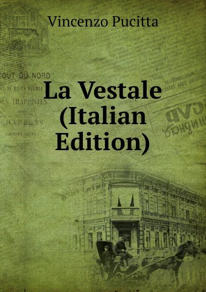 Vincenzo Pucitta La Vestale (Italian Edition) стоимость