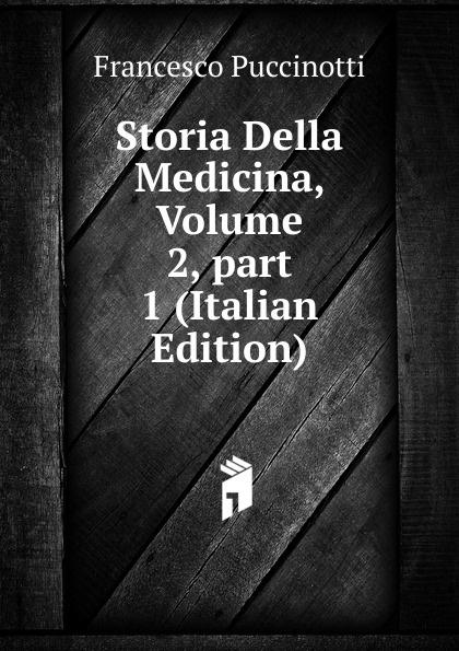 Francesco Puccinotti Storia Della Medicina, Volume 2,.part 1 (Italian Edition) francesco puccinotti storia della medicina vol 1 medicina antica classic reprint