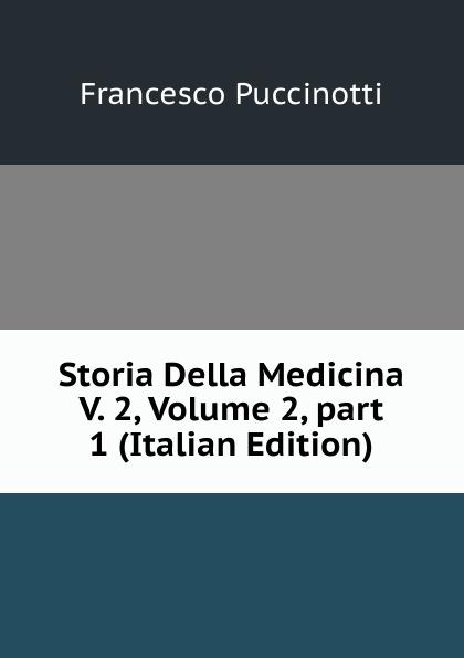Francesco Puccinotti Storia Della Medicina V. 2, Volume 2,.part 1 (Italian Edition) francesco puccinotti storia della medicina vol 1 medicina antica classic reprint