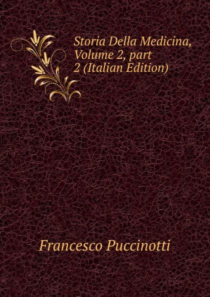 Francesco Puccinotti Storia Della Medicina, Volume 2, part 2 (Italian Edition) francesco puccinotti storia della medicina vol 1 medicina antica classic reprint