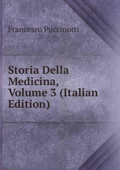 Francesco Puccinotti Storia Della Medicina, Volume 3 (Italian Edition) francesco puccinotti storia della medicina vol 1 medicina antica classic reprint