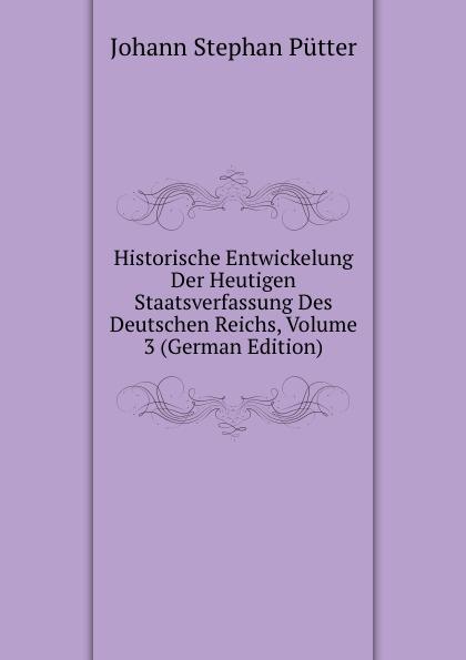 лучшая цена Johann Stephan Pütter Historische Entwickelung Der Heutigen Staatsverfassung Des Deutschen Reichs, Volume 3 (German Edition)