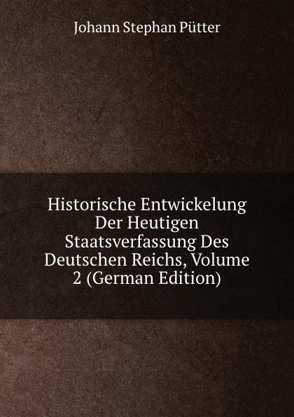 лучшая цена Johann Stephan Pütter Historische Entwickelung Der Heutigen Staatsverfassung Des Deutschen Reichs, Volume 2 (German Edition)
