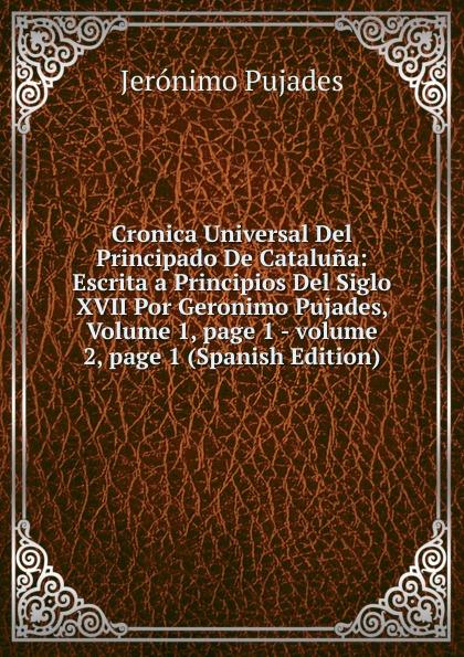 Jerónimo Pujades Cronica Universal Del Principado De Cataluna: Escrita a Principios Del Siglo XVII Por Geronimo Pujades, Volume 1,.page 1.-.volume 2,.page 1 (Spanish Edition) aava page 1