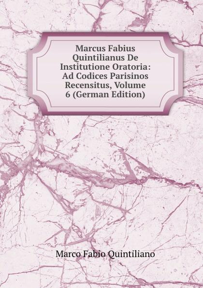 Marco Fabio Quintiliano Marcus Fabius Quintilianus De Institutione Oratoria: Ad Codices Parisinos Recensitus, Volume 6 (German Edition) marco fabio quintiliano quintilian m f quintilianus