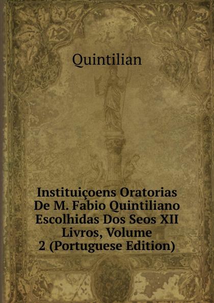 Henry S. Frieze Instituicoens Oratorias De M. Fabio Quintiliano Escolhidas Dos Seos XII Livros, Volume 2 (Portuguese Edition) marco fabio quintiliano quintilian m f quintilianus