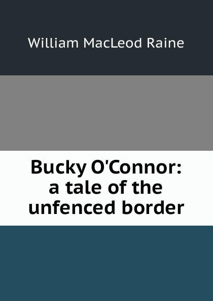 William MacLeod Raine Bucky O.Connor: a tale of the unfenced border