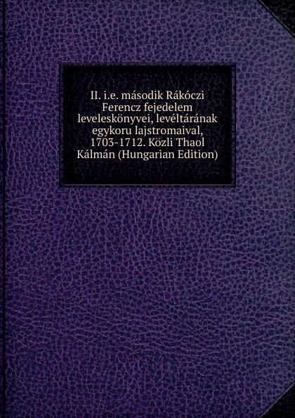 II. i.e. masodik Rakoczi Ferencz fejedelem leveleskonyvei, leveltaranak egykoru lajstromaival, 1703-1712. Kozli Thaol Kalman (Hungarian Edition)