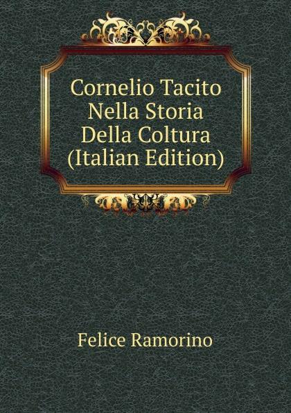 Felice Ramorino Cornelio Tacito Nella Storia Della Coltura (Italian Edition) felice ramorino cornelio tacito nella storia della coltura italian edition