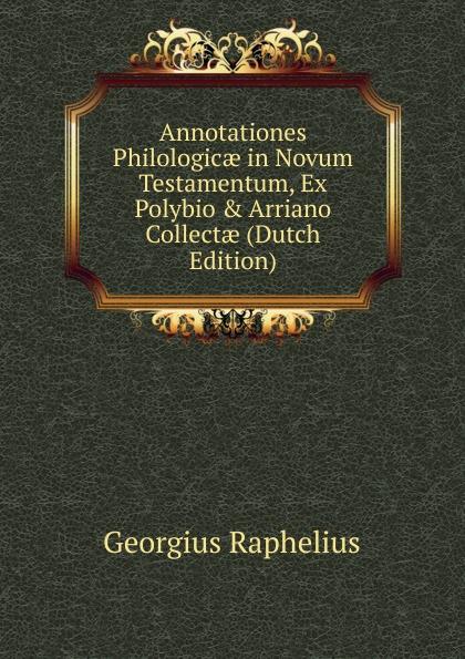 Georgius Raphelius Annotationes Philologicae in Novum Testamentum, Ex Polybio . Arriano Collectae (Dutch Edition) hugo grotius annotationes in novum testamentum indices latin edition