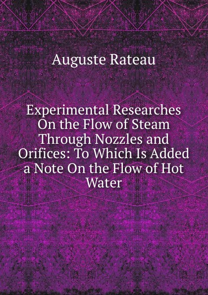 Auguste Rateau Experimental Researches On the Flow of Steam Through Nozzles and Orifices: To Which Is Added a Note Hot Water