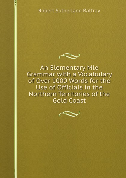 Robert Sutherland Rattray An Elementary Mle Grammar with a Vocabulary of Over 1000 Words for the Use of Officials in the Northern Territories of the Gold Coast