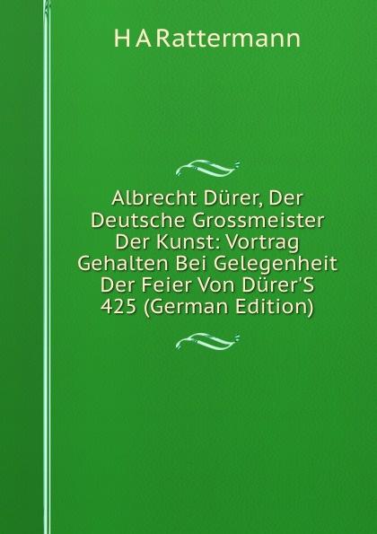 H.A. Rattermann Albrecht Durer, Der Deutsche Grossmeister Der Kunst: Vortrag Gehalten Bei Gelegenheit Der Feier Von Durer.S 425 (German Edition) a durer albrecht durers unterweisung der messung