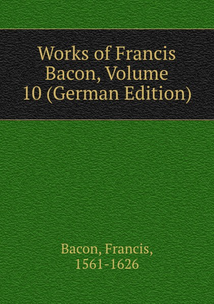 Фрэнсис Бэкон Works of Francis Bacon, Volume 10 (German Edition) фрэнсис бэкон the works of francis bacon volume 4 german edition