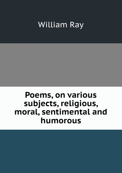 William Ray Poems, on various subjects, religious, moral, sentimental and humorous samuel c stevens collectanea or select poems moral humorous melodious plaintive satirical sentimental and miscellaneous