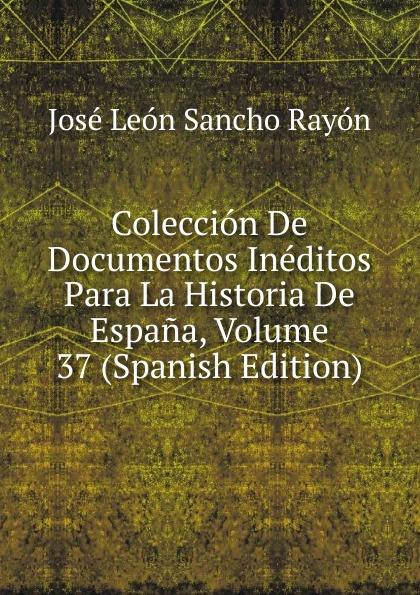 José León Sancho Rayón Coleccion De Documentos Ineditos Para La Historia De Espana, Volume 37 (Spanish Edition) josé sancho rayon coleccion de documentos ineditos para la historia de espana vol 89 classic reprint