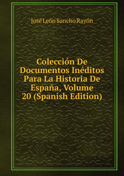 José León Sancho Rayón Coleccion De Documentos Ineditos Para La Historia De Espana, Volume 20 (Spanish Edition) josé sancho rayon coleccion de documentos ineditos para la historia de espana vol 89 classic reprint