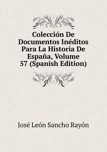 José León Sancho Rayón Coleccion De Documentos Ineditos Para La Historia De Espana, Volume 57 (Spanish Edition) josé sancho rayon coleccion de documentos ineditos para la historia de espana vol 89 classic reprint