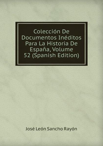 José León Sancho Rayón Coleccion De Documentos Ineditos Para La Historia De Espana, Volume 52 (Spanish Edition) josé sancho rayon coleccion de documentos ineditos para la historia de espana vol 89 classic reprint