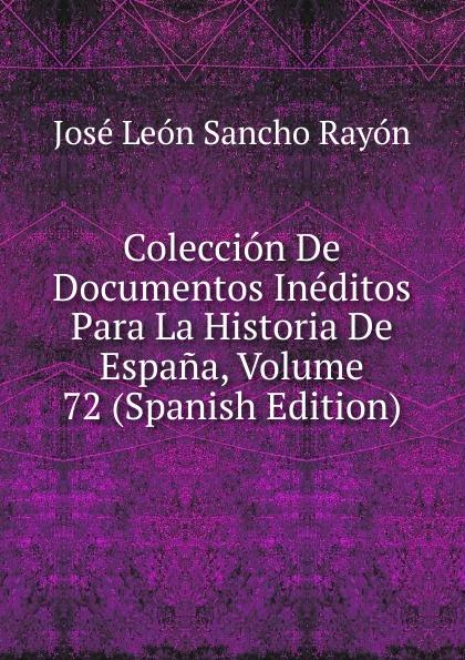 José León Sancho Rayón Coleccion De Documentos Ineditos Para La Historia De Espana, Volume 72 (Spanish Edition) josé sancho rayon coleccion de documentos ineditos para la historia de espana vol 89 classic reprint