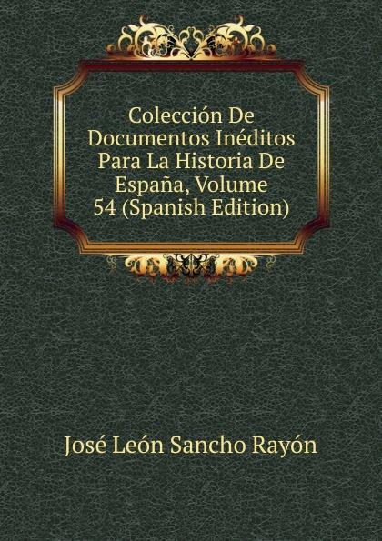 José León Sancho Rayón Coleccion De Documentos Ineditos Para La Historia De Espana, Volume 54 (Spanish Edition) josé sancho rayon coleccion de documentos ineditos para la historia de espana vol 89 classic reprint
