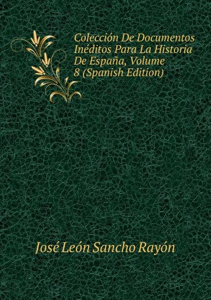 José León Sancho Rayón Coleccion De Documentos Ineditos Para La Historia De Espana, Volume 8 (Spanish Edition) josé sancho rayon coleccion de documentos ineditos para la historia de espana vol 89 classic reprint