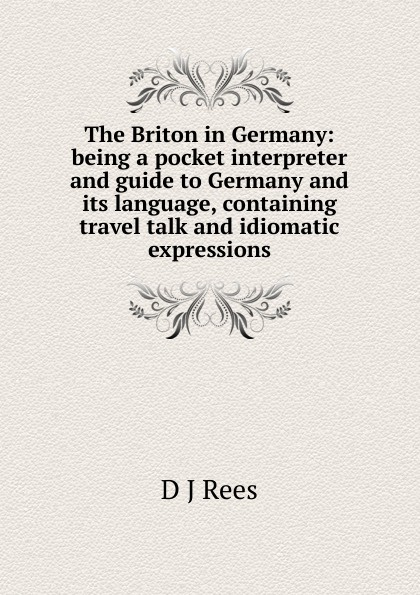 D J Rees The Briton in Germany: being a pocket interpreter and guide to Germany and its language, containing travel talk and idiomatic expressions цена в Москве и Питере