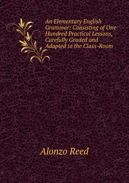 Alonzo Reed An Elementary English Grammar: Consisting of One Hundred Practical Lessons, Carefully Graded and Adapted to the Class-Room alonzo reed word lessons