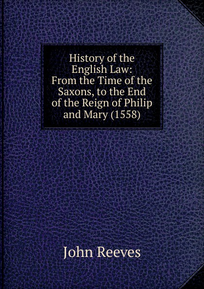 John Reeves History of the English Law: From the Time of the Saxons, to the End of the Reign of Philip and Mary (1558) hegel the end of history and the future