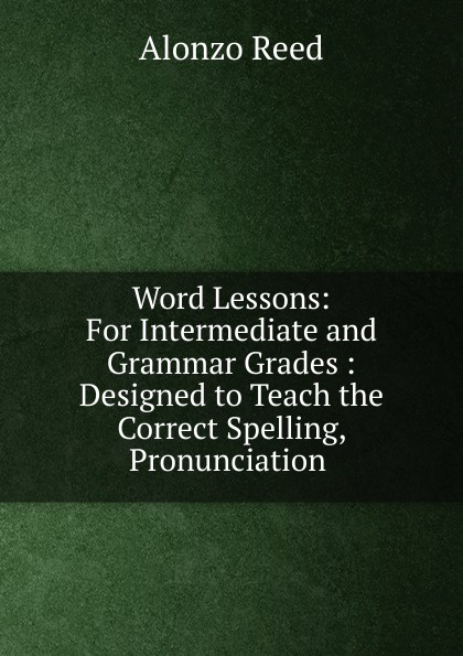 Alonzo Reed Word Lessons: For Intermediate and Grammar Grades : Designed to Teach the Correct Spelling, Pronunciation . alonzo reed word lessons