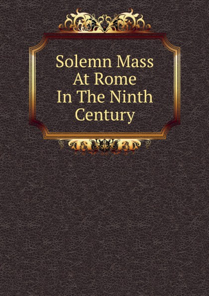 Фото - Solemn Mass At Rome In The Ninth Century oswald j reichel solemn mass at rome