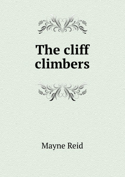 Reid Mayne The cliff climbers captain mayne reid the cliff climbers
