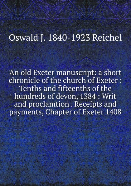 Фото - Oswald J. 1840-1923 Reichel An old Exeter manuscript: a short chronicle of the church of Exeter : Tenths and fifteenths of the hundreds of devon, 1384 : Writ and proclamtion . Receipts and payments, Chapter of Exeter 1408 oswald j reichel solemn mass at rome