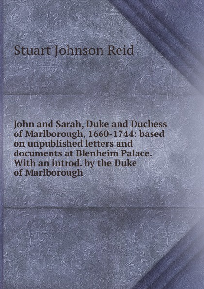 Фото - Stuart Johnson Reid John and Sarah, Duke and Duchess of Marlborough, 1660-1744: based on unpublished letters and documents at Blenheim Palace. With an introd. by the Duke of Marlborough john churchill marlborough the letters and dispatches of john churchill first duke of marlborough from 1702 1712 1 v 5