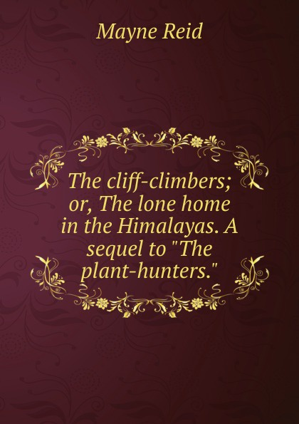 Reid Mayne The cliff-climbers; or, The lone home in the Himalayas. A sequel to The plant-hunters. captain mayne reid the cliff climbers
