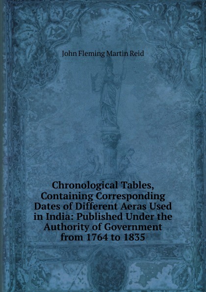 John Fleming Martin Reid Chronological Tables, Containing Corresponding Dates of Different Aeras Used in India: Published Under the Authority of Government from 1764 to 1835 martin hurlimann india