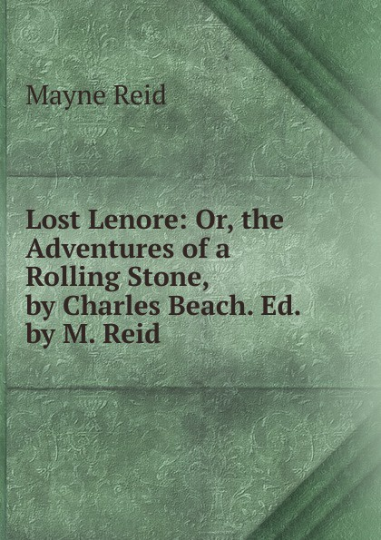 Reid Mayne Lost Lenore: Or, the Adventures of a Rolling Stone, by Charles Beach. Ed. by M. Reid captain mayne reid the cliff climbers