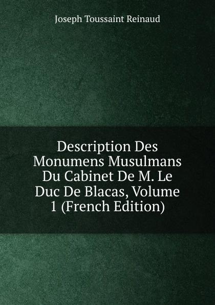 Joseph Toussaint Reinaud Description Des Monumens Musulmans Du Cabinet De M. Le Duc De Blacas, Volume 1 (French Edition) александр дюма le page du duc de savoie volume 1 french edition