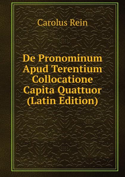 Carolus Rein De Pronominum Apud Terentium Collocatione Capita Quattuor (Latin Edition) lalin esaias de particularum comparativarum usu apud terentium latin edition