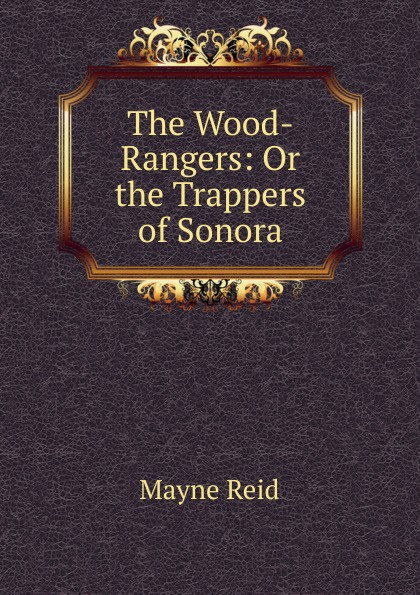 Reid Mayne The Wood-Rangers: Or the Trappers of Sonora captain mayne reid the cliff climbers