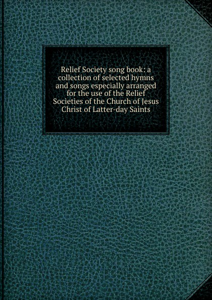 Relief Society song book: a collection of selected hymns and songs especially arranged for the use of the Relief Societies of the Church of Jesus Christ of Latter-day Saints john edward page a collection of sacred hymns for the use of the latter day saints selected and published by john e page