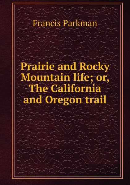 Francis Parkman Prairie and Rocky Mountain life; or, The California and Oregon trail francis parkman the oregon trail sketches of prairie and rocky mountain life