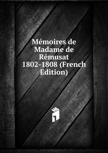 Memoires de Madame de Remusat 1802-1808 (French Edition) claire elisabeth jeanne gravier de vergennes memoirs of madame de remusat 1802 1808 volume 2