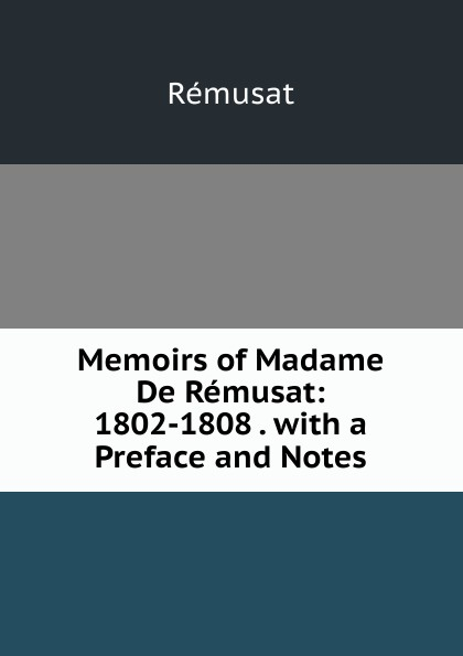 Rémusat Memoirs of Madame De Remusat: 1802-1808 . with a Preface and Notes claire elisabeth jeanne gravier de vergennes memoirs of madame de remusat 1802 1808 volume 2