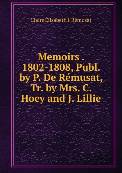 Claire Élisabeth J. Rémusat Memoirs . 1802-1808, Publ. by P. De Remusat, Tr. by Mrs. C. Hoey and J. Lillie claire elisabeth jeanne gravier de vergennes memoirs of madame de remusat 1802 1808 volume 2