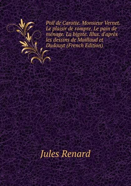 Jules Renard Poil de Carotte. Monsieur Vernet. Le plaisir de rompre. Le pain de menage. La bigote. Illus. d.apres les dessins de Maillaud et Dudouyt (French Edition)